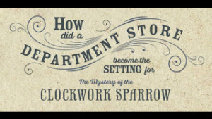 3_) How did you decide to set The Mystery of the Clockwork Sparrow in a department store